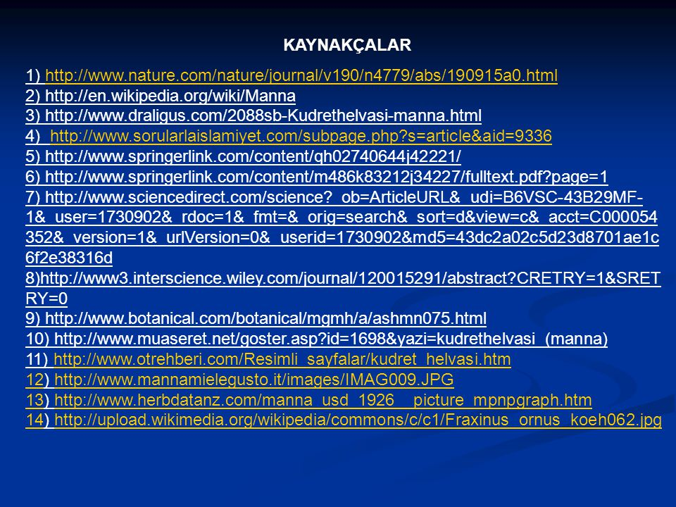 KAYNAKÇALAR 1) http://www.nature.com/nature/journal/v190/n4779/abs/190915a0.html 2) http://en.wikipedia.org/wiki/Manna 3) http://www.draligus.com/2088sb-Kudrethelvasi-manna.html 4) http://www.sorularlaislamiyet.com/subpage.php?s=article&aid=9336 5) http://www.springerlink.com/content/qh02740644j42221/ 6) http://www.springerlink.com/content/m486k83212j34227/fulltext.pdf?page=1 7) http://www.sciencedirect.com/science?_ob=ArticleURL&_udi=B6VSC-43B29MF- 1&_user=1730902&_rdoc=1&_fmt=&_orig=search&_sort=d&view=c&_acct=C000054 352&_version=1&_urlVersion=0&_userid=1730902&md5=43dc2a02c5d23d8701ae1c 6f2e38316d 8)http://www3.interscience.wiley.com/journal/120015291/abstract?CRETRY=1&SRET RY=0 9) http://www.botanical.com/botanical/mgmh/a/ashmn075.html 10) http://www.muaseret.net/goster.asp?id=1698&yazi=kudrethelvasi_(manna) 11) http://www.otrehberi.com/Resimli_sayfalar/kudret_helvasi.htm 12) http://www.mannamielegusto.it/images/IMAG009.JPG 13) http://www.herbdatanz.com/manna_usd_1926__picture_mpnpgraph.htm 14) http://upload.wikimedia.org/wikipedia/commons/c/c1/Fraxinus_ornus_koeh062.jpghttp://www.nature.com/nature/journal/v190/n4779/abs/190915a0.htmlhttp://www.sorularlaislamiyet.com/subpage.php?s=article&aid=9336http://www.otrehberi.com/Resimli_sayfalar/kudret_helvasi.htm 12http://www.mannamielegusto.it/images/IMAG009.JPG 13http://www.herbdatanz.com/manna_usd_1926__picture_mpnpgraph.htm 14http://upload.wikimedia.org/wikipedia/commons/c/c1/Fraxinus_ornus_koeh062.jpg