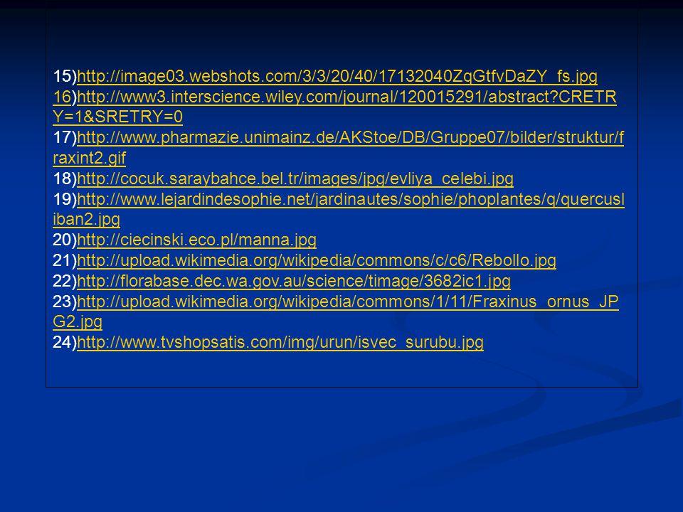 15)http://image03.webshots.com/3/3/20/40/17132040ZqGtfvDaZY_fs.jpg 16)http://www3.interscience.wiley.com/journal/120015291/abstract?CRETR Y=1&SRETRY=0 17)http://www.pharmazie.unimainz.de/AKStoe/DB/Gruppe07/bilder/struktur/f raxint2.gif 18)http://cocuk.saraybahce.bel.tr/images/jpg/evliya_celebi.jpg 19)http://www.lejardindesophie.net/jardinautes/sophie/phoplantes/q/quercusl iban2.jpg 20)http://ciecinski.eco.pl/manna.jpg 21)http://upload.wikimedia.org/wikipedia/commons/c/c6/Rebollo.jpg 22)http://florabase.dec.wa.gov.au/science/timage/3682ic1.jpg 23)http://upload.wikimedia.org/wikipedia/commons/1/11/Fraxinus_ornus_JP G2.jpg 24)http://www.tvshopsatis.com/img/urun/isvec_surubu.jpghttp://image03.webshots.com/3/3/20/40/17132040ZqGtfvDaZY_fs.jpg 16http://www3.interscience.wiley.com/journal/120015291/abstract?CRETR Y=1&SRETRY=0http://www.pharmazie.unimainz.de/AKStoe/DB/Gruppe07/bilder/struktur/f raxint2.gifhttp://cocuk.saraybahce.bel.tr/images/jpg/evliya_celebi.jpghttp://www.lejardindesophie.net/jardinautes/sophie/phoplantes/q/quercusl iban2.jpghttp://ciecinski.eco.pl/manna.jpghttp://upload.wikimedia.org/wikipedia/commons/c/c6/Rebollo.jpghttp://florabase.dec.wa.gov.au/science/timage/3682ic1.jpghttp://upload.wikimedia.org/wikipedia/commons/1/11/Fraxinus_ornus_JP G2.jpghttp://www.tvshopsatis.com/img/urun/isvec_surubu.jpg