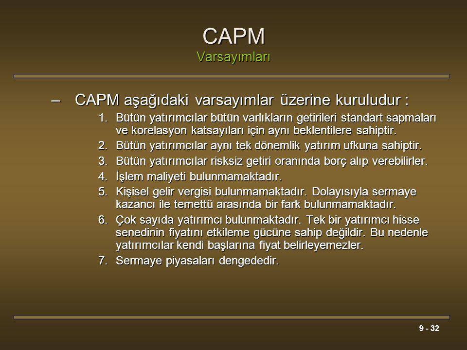 9 - 32 CAPM Varsayımları –CAPM aşağıdaki varsayımlar üzerine kuruludur : 1.Bütün yatırımcılar bütün varlıkların getirileri standart sapmaları ve korel