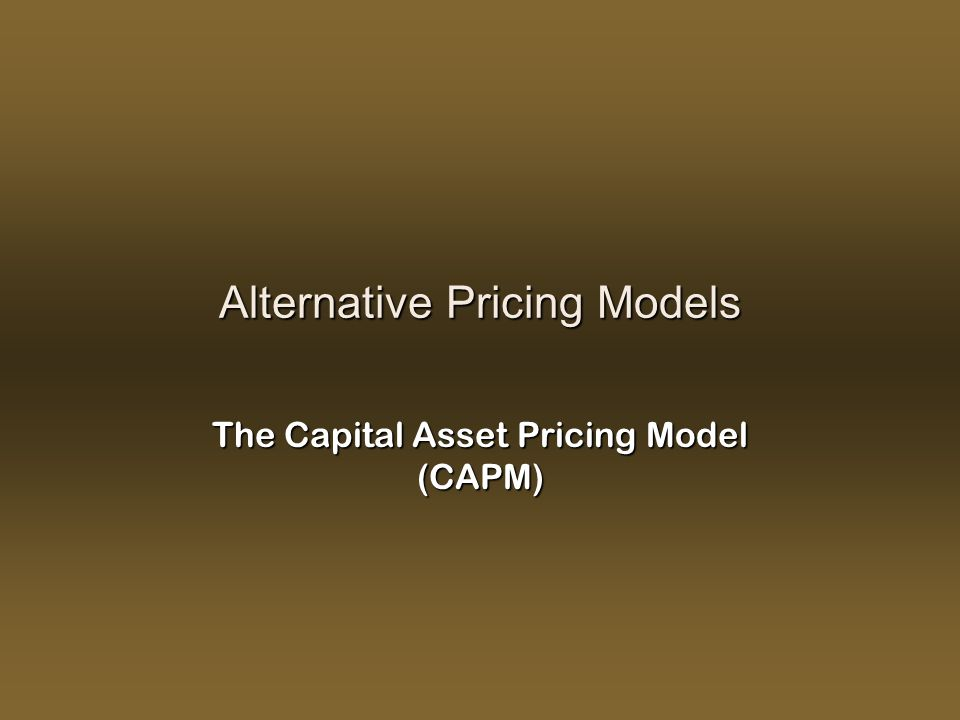 Alternative Pricing Models The Capital Asset Pricing Model (CAPM)