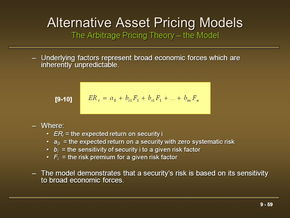 9 - 59 Alternative Asset Pricing Models The Arbitrage Pricing Theory – the Model –Underlying factors represent broad economic forces which are inheren