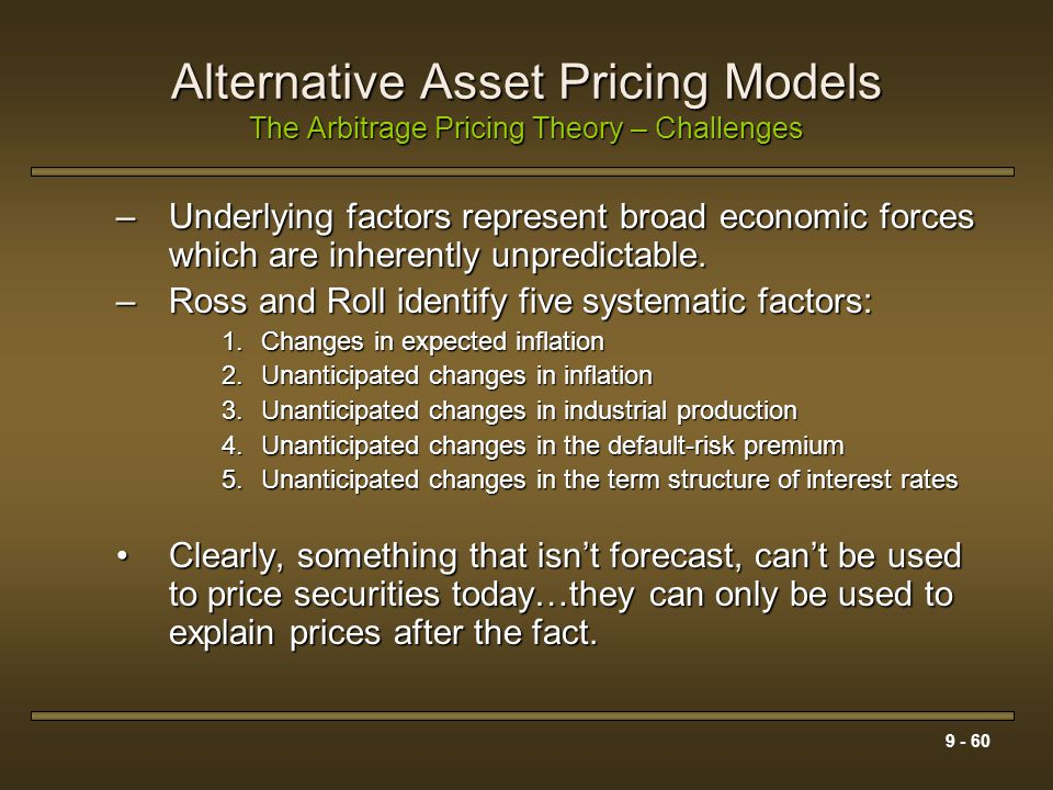 9 - 60 Alternative Asset Pricing Models The Arbitrage Pricing Theory – Challenges –Underlying factors represent broad economic forces which are inhere