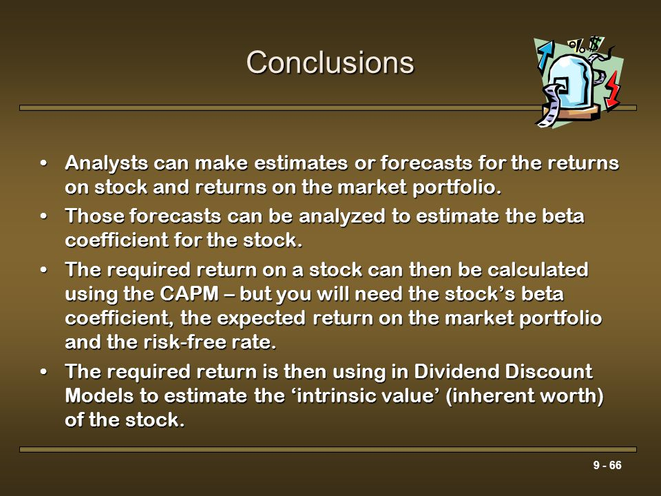 9 - 66 Conclusions Analysts can make estimates or forecasts for the returns on stock and returns on the market portfolio.Analysts can make estimates o