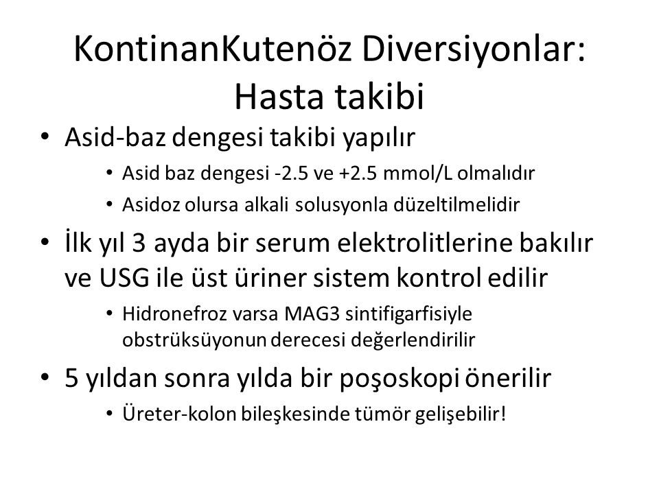 KontinanKutenöz Diversiyonlar: Hasta takibi Asid-baz dengesi takibi yapılır Asid baz dengesi -2.5 ve +2.5 mmol/L olmalıdır Asidoz olursa alkali solusy