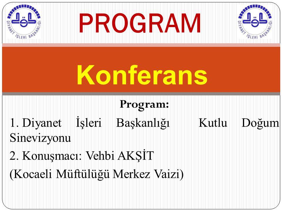 Konferans PROGRAM Program: 1. Diyanet İşleri Başkanlığı Kutlu Doğum Sinevizyonu 2. Konuşmacı: Vehbi AKŞİT (Kocaeli Müftülüğü Merkez Vaizi)