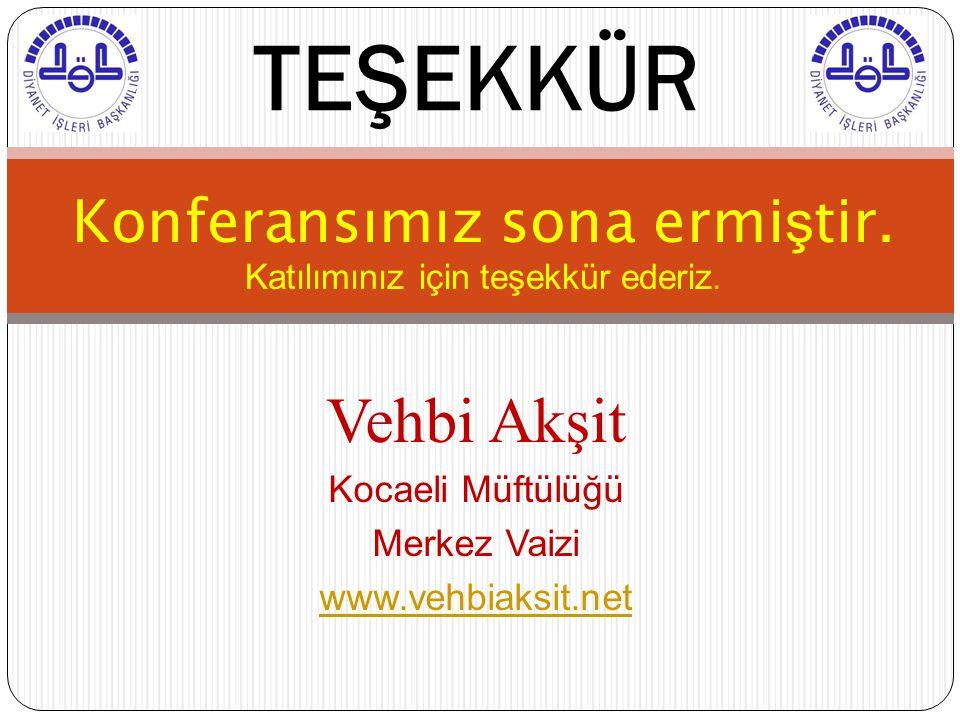 Konferansımız sona ermi ş tir. Katılımınız için teşekkür ederiz. TEŞEKKÜR Vehbi Akşit Kocaeli Müftülüğü Merkez Vaizi www.vehbiaksit.net
