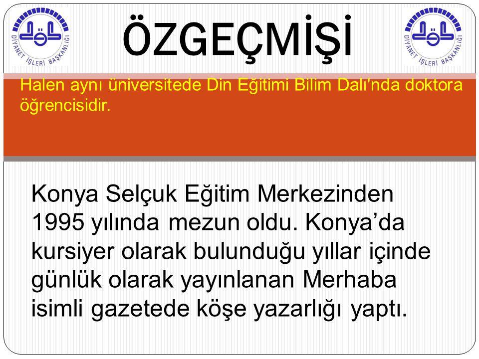 Halen aynı üniversitede Din Eğitimi Bilim Dalı'nda doktora öğrencisidir. ÖZGEÇMİŞİ Konya Selçuk Eğitim Merkezinden 1995 yılında mezun oldu. Konya'da k