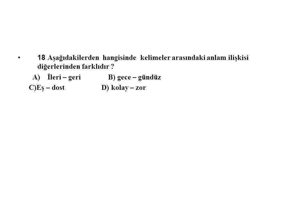 18 Aşağıdakilerden hangisinde kelimeler arasındaki anlam ilişkisi diğerlerinden farklıdır ? A) İleri – geri B) gece – gündüz C)Eş – dost D) kolay – zo