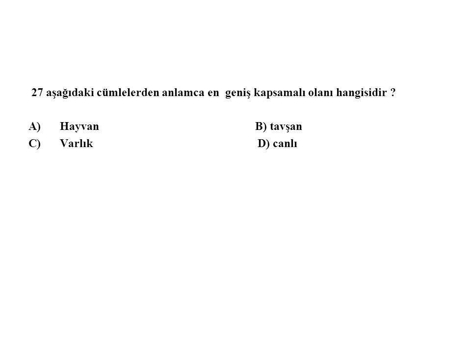 27 aşağıdaki cümlelerden anlamca en geniş kapsamalı olanı hangisidir ? A)Hayvan B) tavşan C)Varlık D) canlı