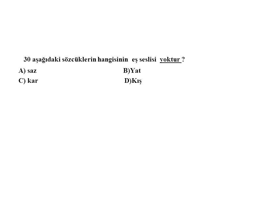 30 aşağıdaki sözcüklerin hangisinin eş seslisi yoktur ? A) saz B)Yat C) kar D)Kış