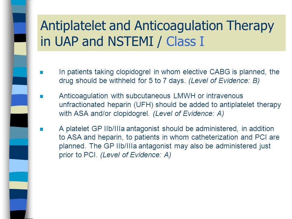Antiplatelet and Anticoagulation Therapy in UAP and NSTEMI / Class I n In patients taking clopidogrel in whom elective CABG is planned, the drug shoul
