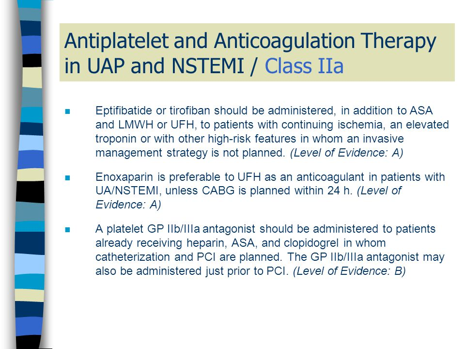 Antiplatelet and Anticoagulation Therapy in UAP and NSTEMI / Class IIa n Eptifibatide or tirofiban should be administered, in addition to ASA and LMWH