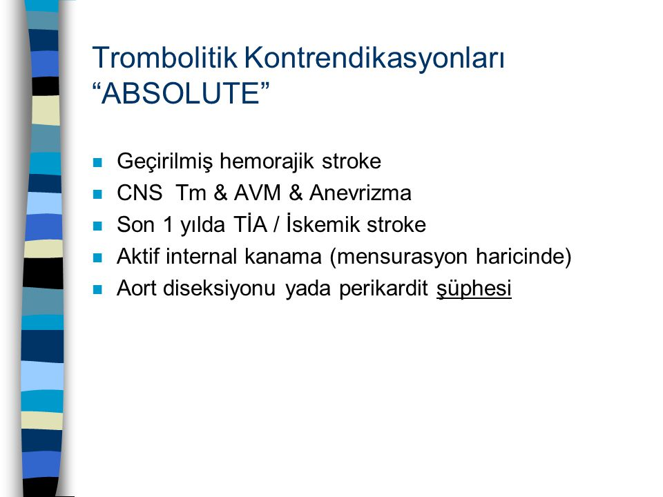 """Trombolitik Kontrendikasyonları """"ABSOLUTE"""" n Geçirilmiş hemorajik stroke n CNS Tm & AVM & Anevrizma n Son 1 yılda TİA / İskemik stroke n Aktif interna"""