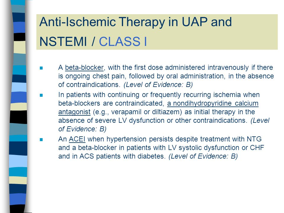 Anti-Ischemic Therapy in UAP and NSTEMI / CLASS I n A beta-blocker, with the first dose administered intravenously if there is ongoing chest pain, fol