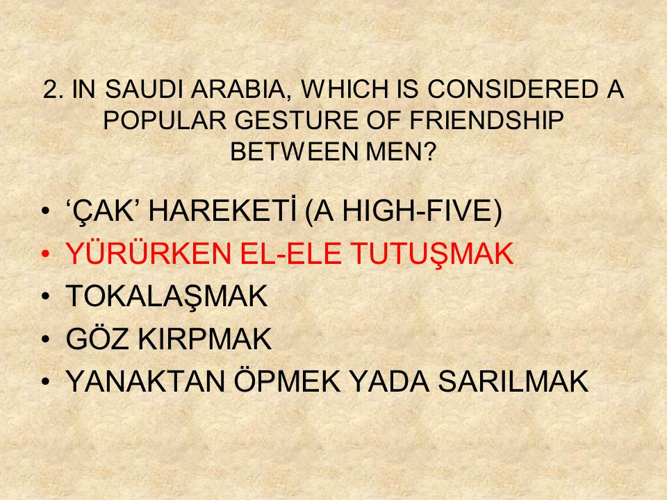 2. IN SAUDI ARABIA, WHICH IS CONSIDERED A POPULAR GESTURE OF FRIENDSHIP BETWEEN MEN? 'ÇAK' HAREKETİ (A HIGH-FIVE) YÜRÜRKEN EL-ELE TUTUŞMAK TOKALAŞMAK