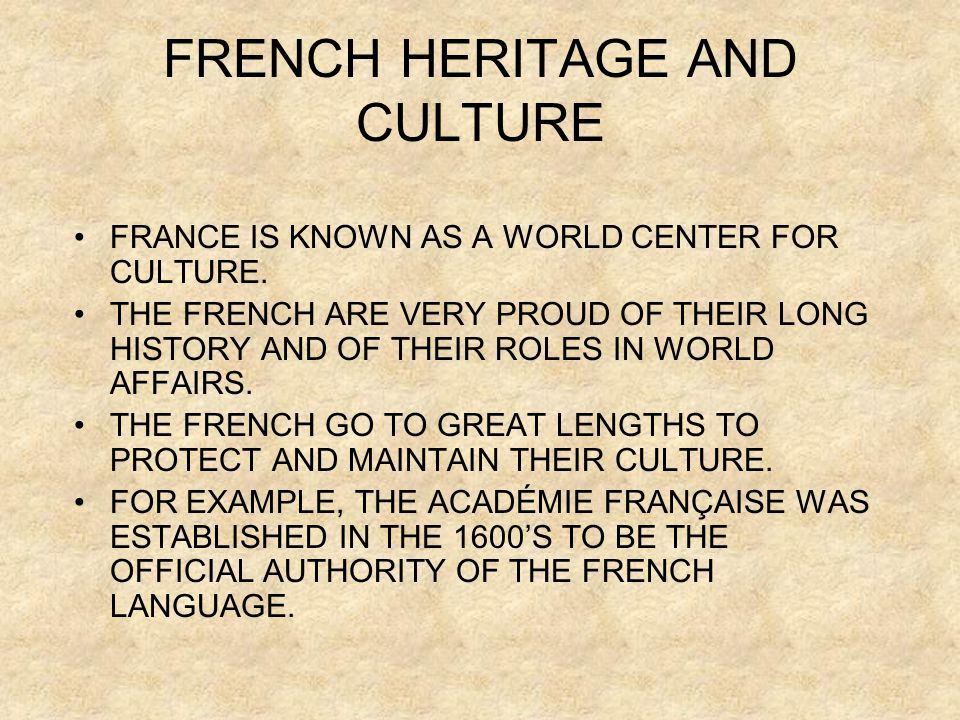 FRENCH HERITAGE AND CULTURE FRANCE IS KNOWN AS A WORLD CENTER FOR CULTURE. THE FRENCH ARE VERY PROUD OF THEIR LONG HISTORY AND OF THEIR ROLES IN WORLD