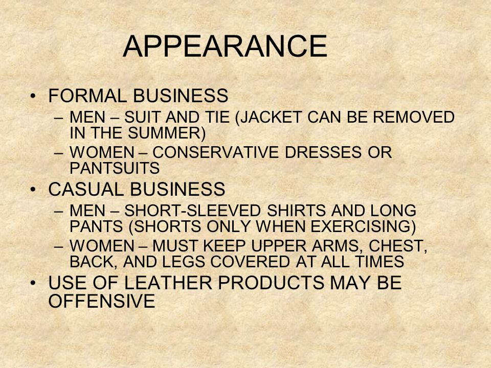 APPEARANCE FORMAL BUSINESS –MEN – SUIT AND TIE (JACKET CAN BE REMOVED IN THE SUMMER) –WOMEN – CONSERVATIVE DRESSES OR PANTSUITS CASUAL BUSINESS –MEN –