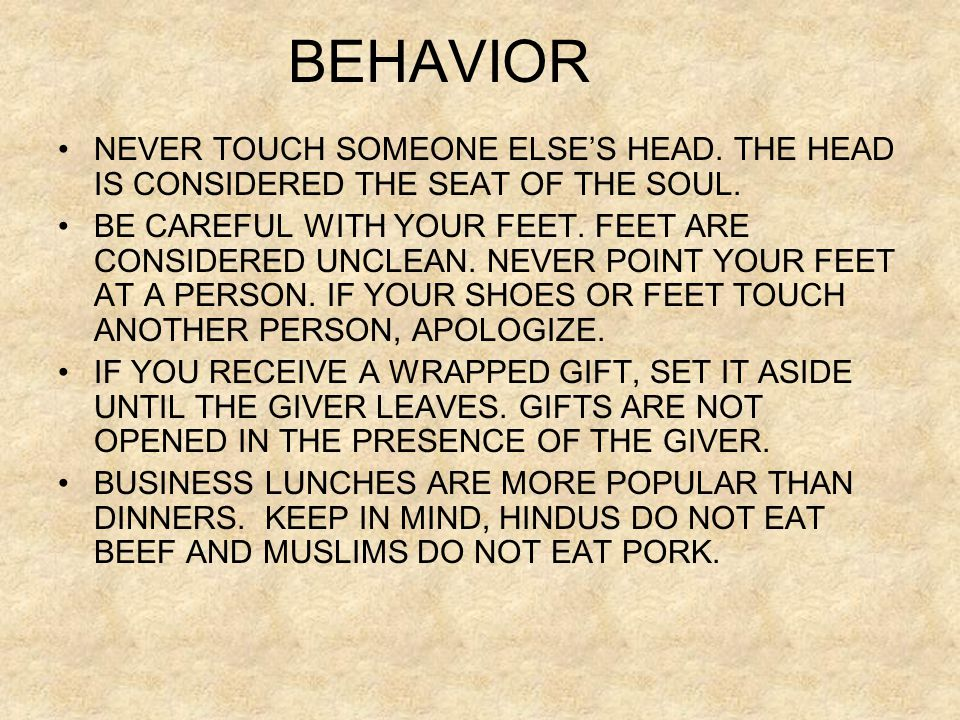 BEHAVIOR NEVER TOUCH SOMEONE ELSE'S HEAD. THE HEAD IS CONSIDERED THE SEAT OF THE SOUL. BE CAREFUL WITH YOUR FEET. FEET ARE CONSIDERED UNCLEAN. NEVER P