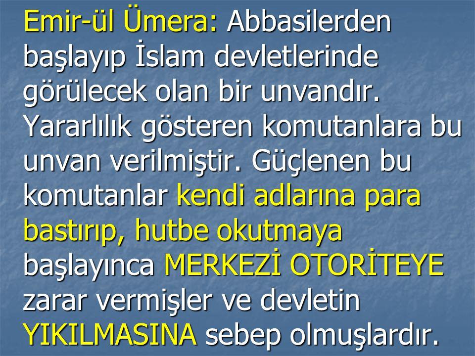 Emir-ül Ümera: Abbasilerden başlayıp İslam devletlerinde görülecek olan bir unvandır. Yararlılık gösteren komutanlara bu unvan verilmiştir. Güçlenen b