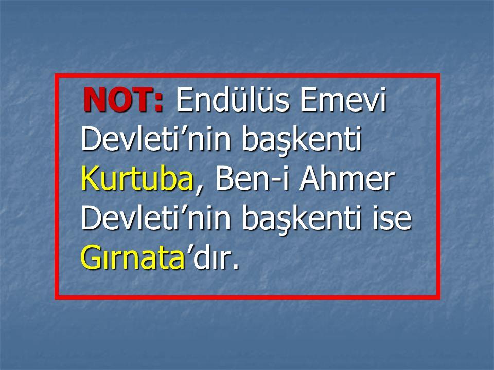 NOT: Endülüs Emevi Devleti'nin başkenti Kurtuba, Ben-i Ahmer Devleti'nin başkenti ise Gırnata'dır. NOT: Endülüs Emevi Devleti'nin başkenti Kurtuba, Be