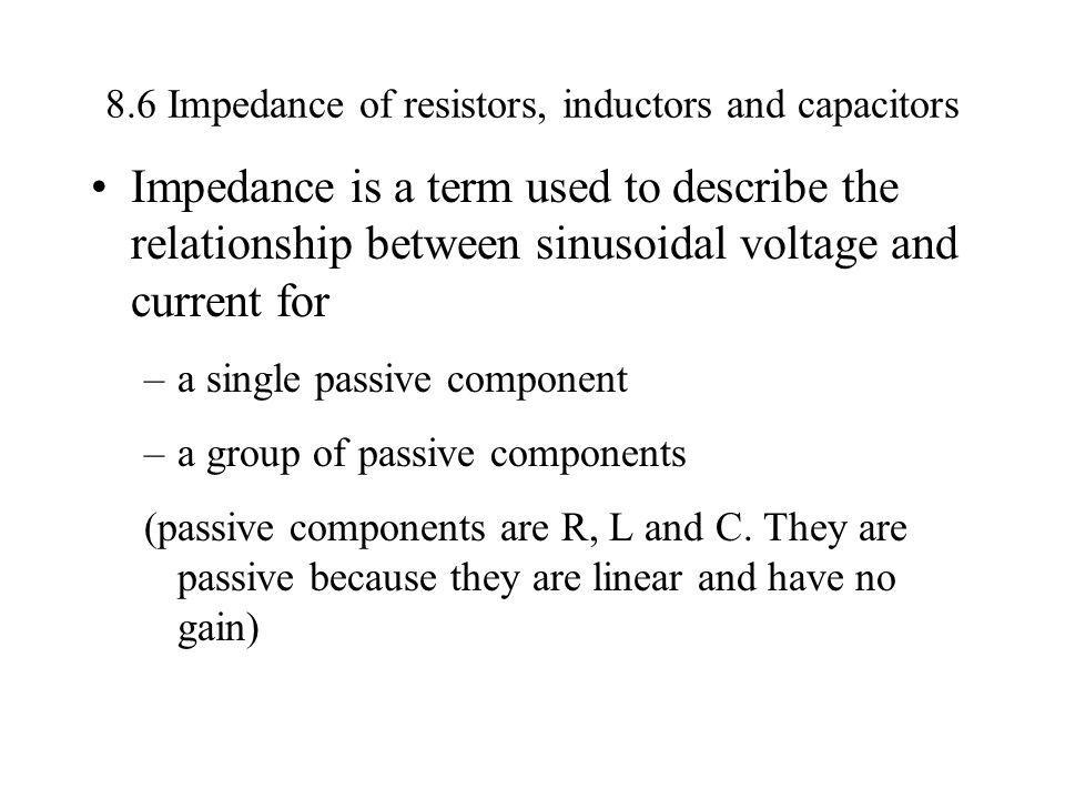 8.6 Impedance of resistors, inductors and capacitors Impedance is a term used to describe the relationship between sinusoidal voltage and current for