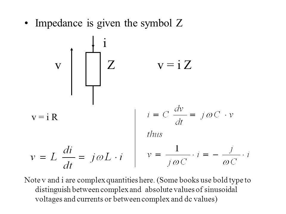 Impedance is given the symbol Z Note v and i are complex quantities here. (Some books use bold type to distinguish between complex and absolute values