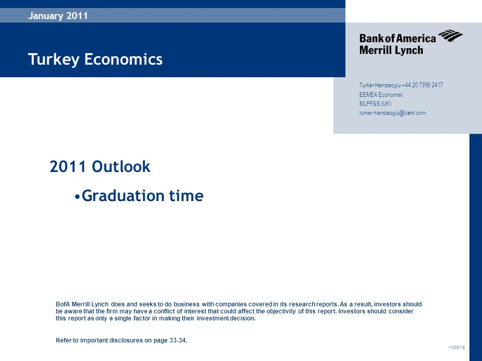 46 January 2011 Turker Hamzaoglu +44 20 7996 2417 EEMEA Economist MLPF&S (UK) turker.hamzaoglu@baml.com Turkey Economics 11008119 January 2011 2011 Outlook Graduation time BofA Merrill Lynch does and seeks to do business with companies covered in its research reports.