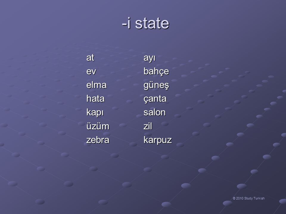 -e state © 2010 Study Turkish Adds the meaning of direction (very similar to the proposition to) Adds the meaning of direction (very similar to the proposition to) can be one of the following forms can be one of the following forms depending on vowel harmony depending on vowel harmony if the word ends with a vowel, takes -y as a buffer letter if the word ends with a vowel, takes -y as a buffer letter Last vowel of the wordSuffix e / i / ö / ü - (y) e a / ı / o / u -(y) a Last vowel of the wordSuffix e / i / ö / ü - (y) e a / ı / o / u -(y) a sıra  sıraya masa  masaya defter  deftere sınıf  sınıfa