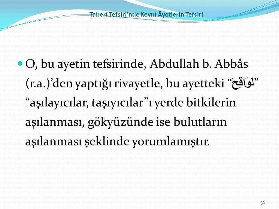 "Taberî Tefsiri'nde Kevnî Âyetlerin Tefsiri O, bu ayetin tefsirinde, Abdullah b. Abbâs (r.a.)'den yaptığı rivayetle, bu ayetteki "" لَوَاقِحَ "" ""aşılayı"