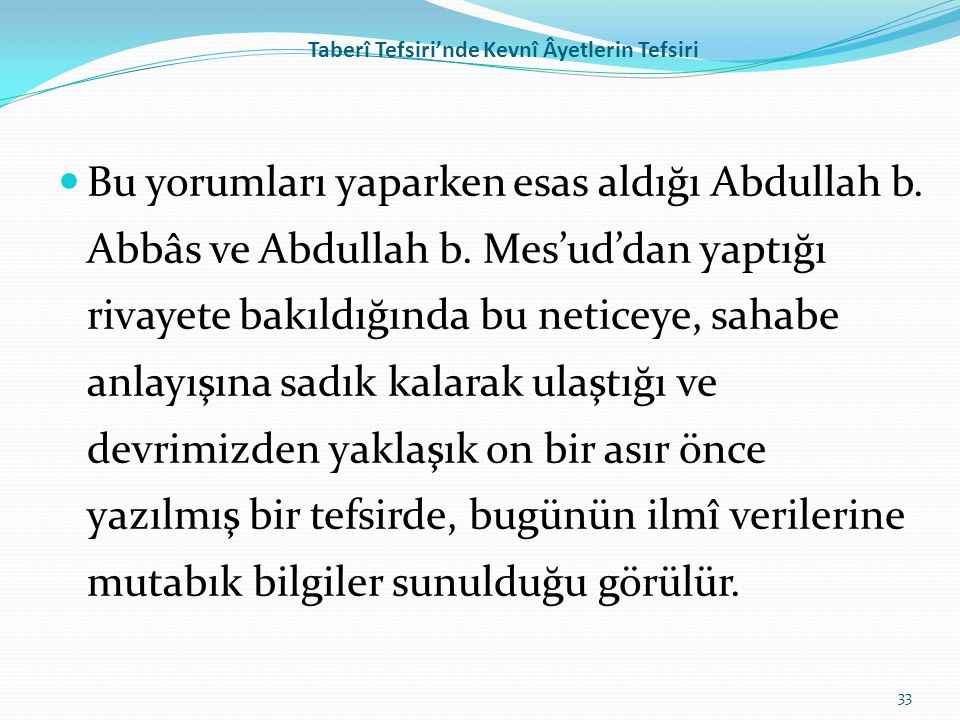 Taberî Tefsiri'nde Kevnî Âyetlerin Tefsiri Bu yorumları yaparken esas aldığı Abdullah b. Abbâs ve Abdullah b. Mes'ud'dan yaptığı rivayete bakıldığında