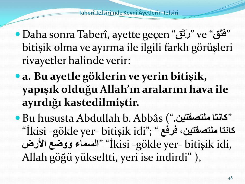 """Taberî Tefsiri'nde Kevnî Âyetlerin Tefsiri Daha sonra Taberî, ayette geçen """" رَتْق """" ve """" فَتْق """" bitişik olma ve ayırma ile ilgili farklı görüşleri r"""