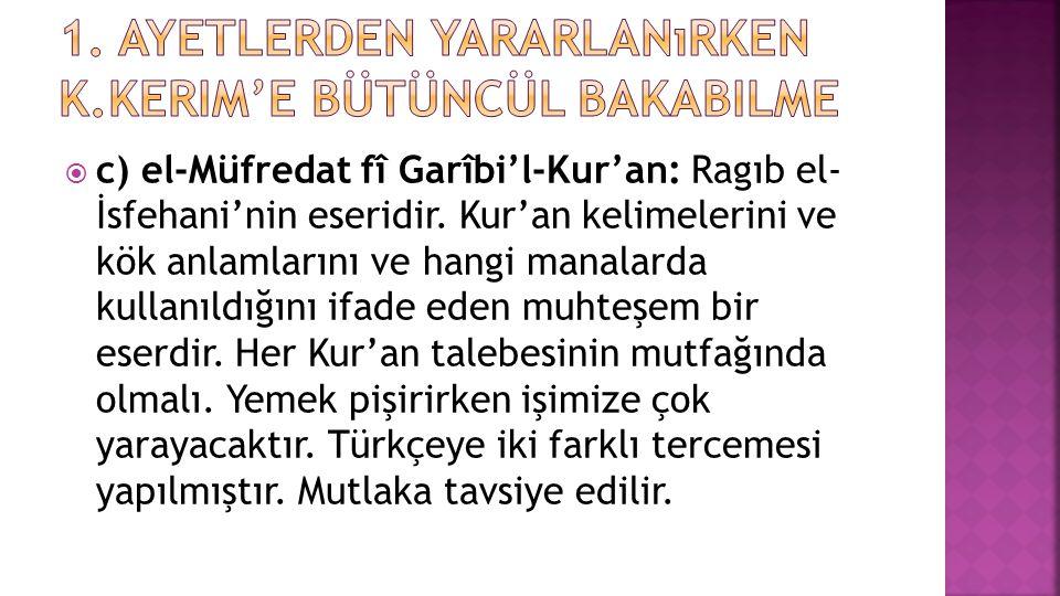  c) el-Müfredat fî Garîbi'l-Kur'an: Ragıb el- İsfehani'nin eseridir. Kur'an kelimelerini ve kök anlamlarını ve hangi manalarda kullanıldığını ifade e