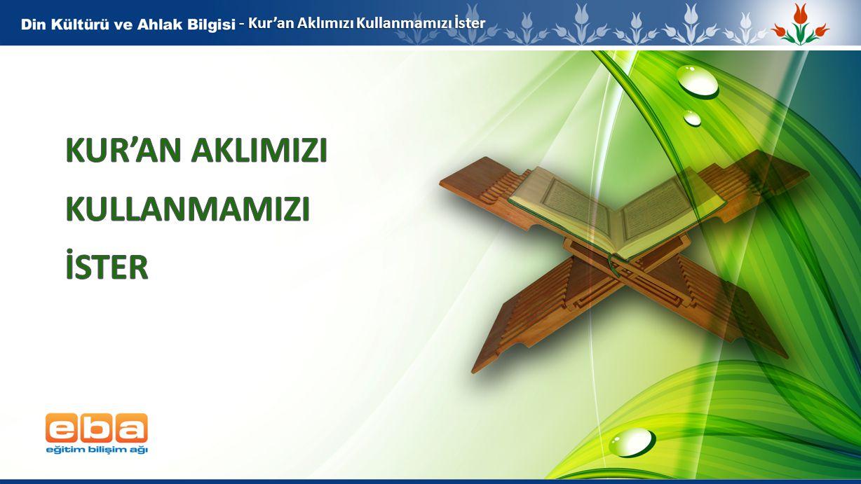 2 Kur'an Aklımızı Kullanmamızı İster * Akla ve vicdana seslenen Kur'an-ı Kerim, birçok ayette insanları düşünmeye teşvik eder.