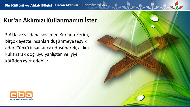 2 Kur'an Aklımızı Kullanmamızı İster * Akla ve vicdana seslenen Kur'an-ı Kerim, birçok ayette insanları düşünmeye teşvik eder. Çünkü insan ancak düşün