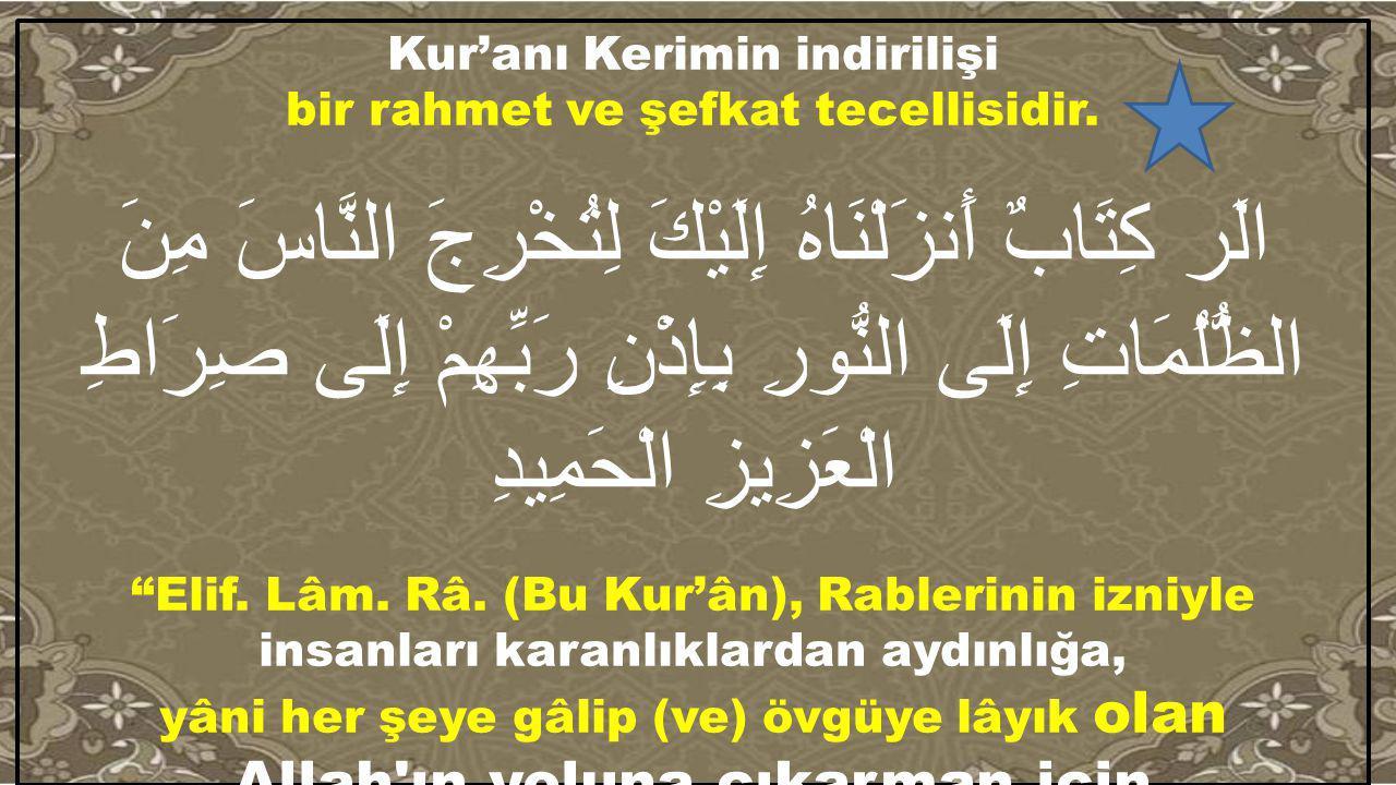Kur'anı Kerimin indirilişi bir rahmet ve şefkat tecellisidir. الَر كِتَابٌ أَنزَلْنَاهُ إِلَيْكَ لِتُخْرِجَ النَّاسَ مِنَ الظُّلُمَاتِ إِلَى النُّورِ