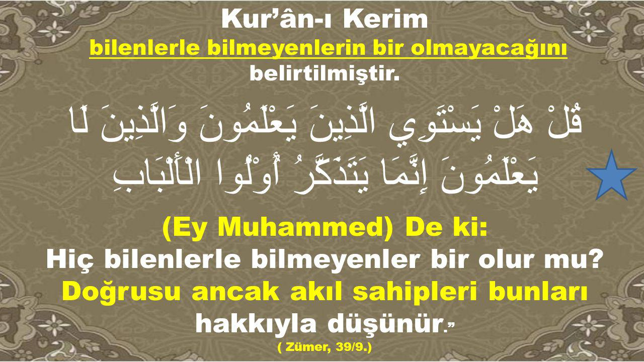 Kur'ân-ı Kerim bilenlerle bilmeyenlerin bir olmayacağını belirtilmiştir.