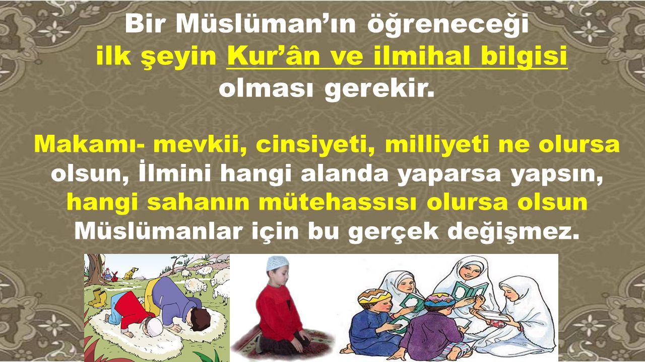 Bir Müslüman'ın öğreneceği ilk şeyin Kur'ân ve ilmihal bilgisi olması gerekir. Makamı- mevkii, cinsiyeti, milliyeti ne olursa olsun, İlmini hangi alan