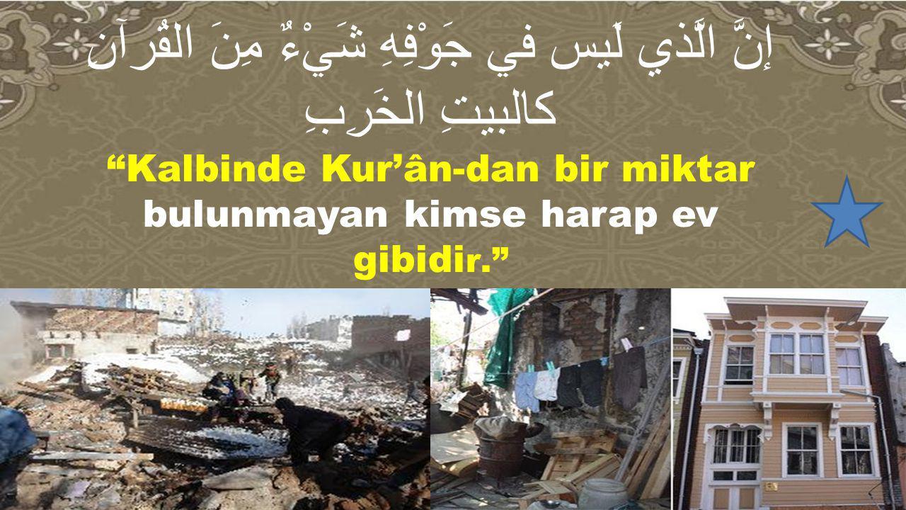 """إنَّ الَّذي لَيس في جَوْفِهِ شَيْءٌ مِنَ القُرآنِ كالبيتِ الخَرِبِ """"Kalbinde Kur'ân-dan bir miktar bulunmayan kimse harap ev gibidi r."""""""