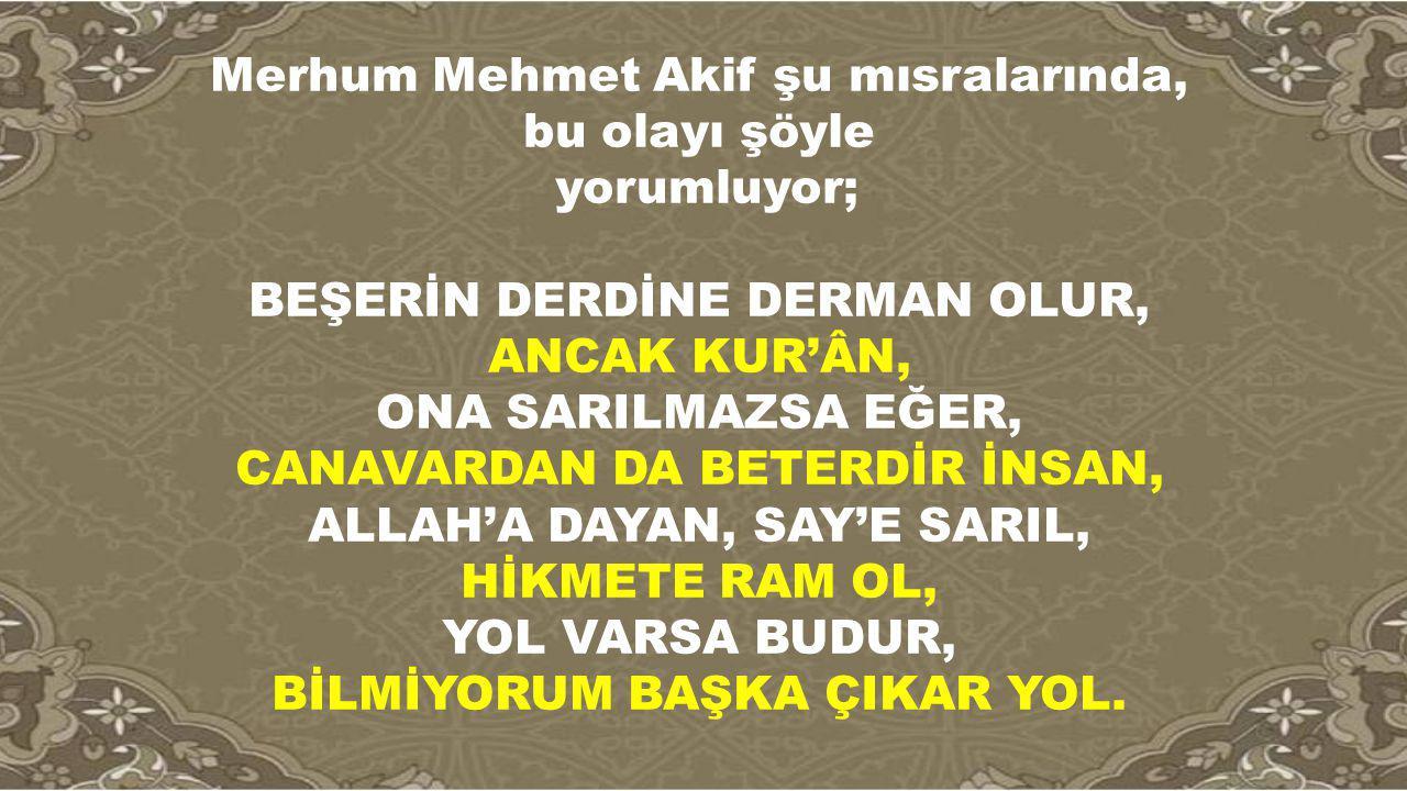 Merhum Mehmet Akif şu mısralarında, bu olayı şöyle yorumluyor; BEŞERİN DERDİNE DERMAN OLUR, ANCAK KUR'ÂN, ONA SARILMAZSA EĞER, CANAVARDAN DA BETERDİR