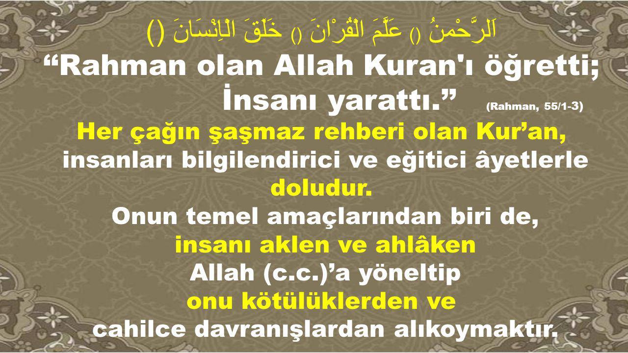 اَلرَّحْمنُ () عَلَّمَ الْقُرْانَ () خَلَقَ الْاِنْسَانَ () ''Rahman olan Allah Kuran'ı öğretti; İnsanı yarattı.'' (Rahman, 55/1- 3) Her çağın şaşmaz