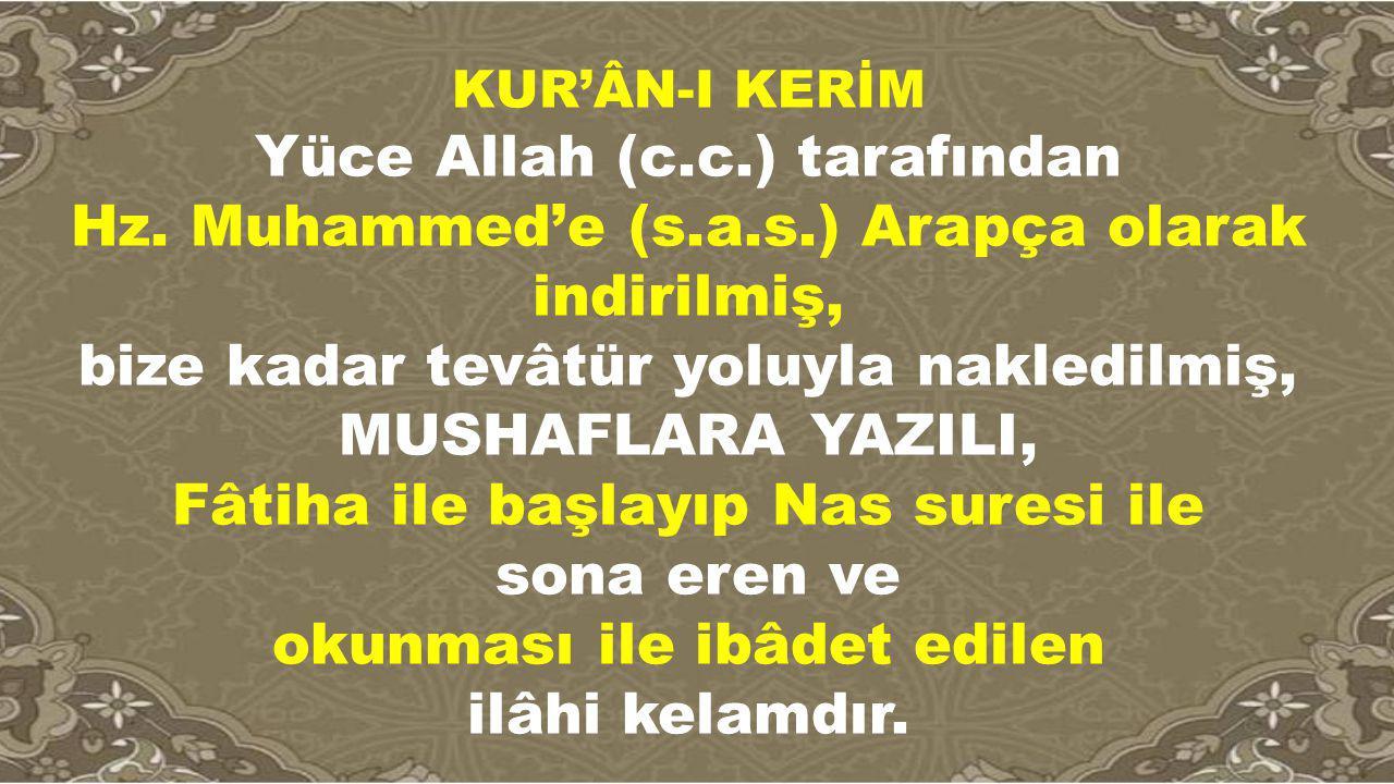 KUR'ÂN-I KERİM Yüce Allah (c.c.) tarafından Hz. Muhammed'e (s.a.s.) Arapça olarak indirilmiş, bize kadar tevâtür yoluyla nakledilmiş, MUSHAFLARA YAZIL