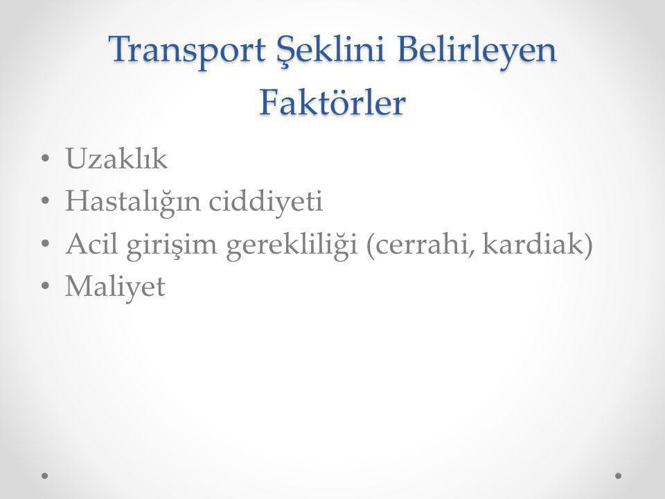 Transport Şeklini Belirleyen Faktörler Uzaklık Hastalığın ciddiyeti Acil girişim gerekliliği (cerrahi, kardiak) Maliyet