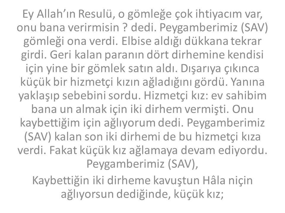 Ey Allah'ın Resulü, o gömleğe çok ihtiyacım var, onu bana verirmisin ? dedi. Peygamberimiz (SAV) gömleği ona verdi. Elbise aldığı dükkana tekrar girdi