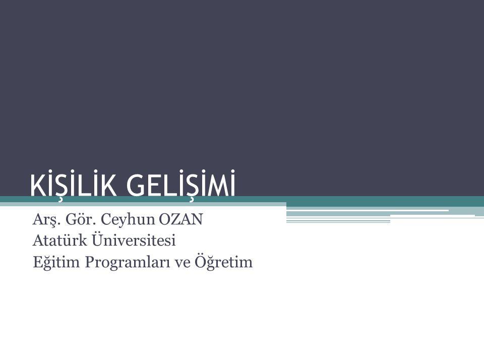 KİŞİLİK GELİŞİMİ Arş. Gör. Ceyhun OZAN Atatürk Üniversitesi Eğitim Programları ve Öğretim