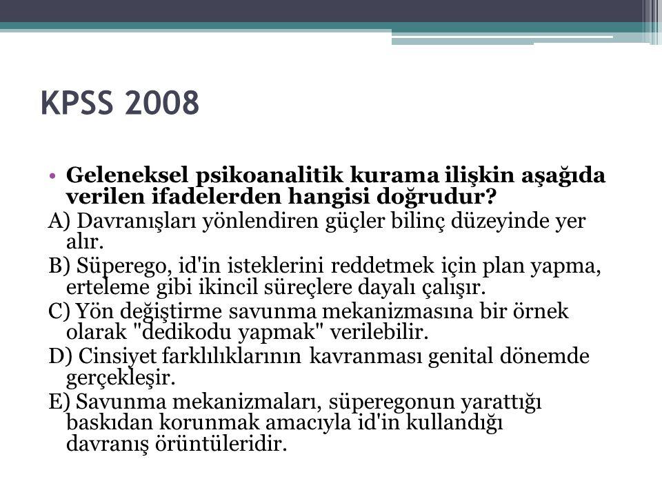 KPSS 2008 Geleneksel psikoanalitik kurama ilişkin aşağıda verilen ifadelerden hangisi doğrudur? A) Davranışları yönlendiren güçler bilinç düzeyinde ye