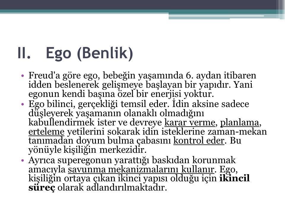 II.Ego (Benlik) Freud'a göre ego, bebeğin yaşamında 6. aydan itibaren idden beslenerek gelişmeye başlayan bir yapıdır. Yani egonun kendi başına özel b