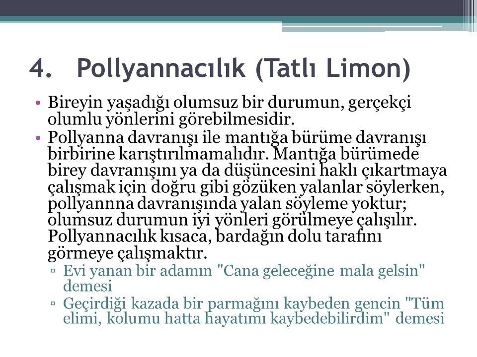4.Pollyannacılık (Tatlı Limon) Bireyin yaşadığı olumsuz bir durumun, gerçekçi olumlu yönlerini görebilmesidir. Pollyanna davranışı ile mantığa bürüme
