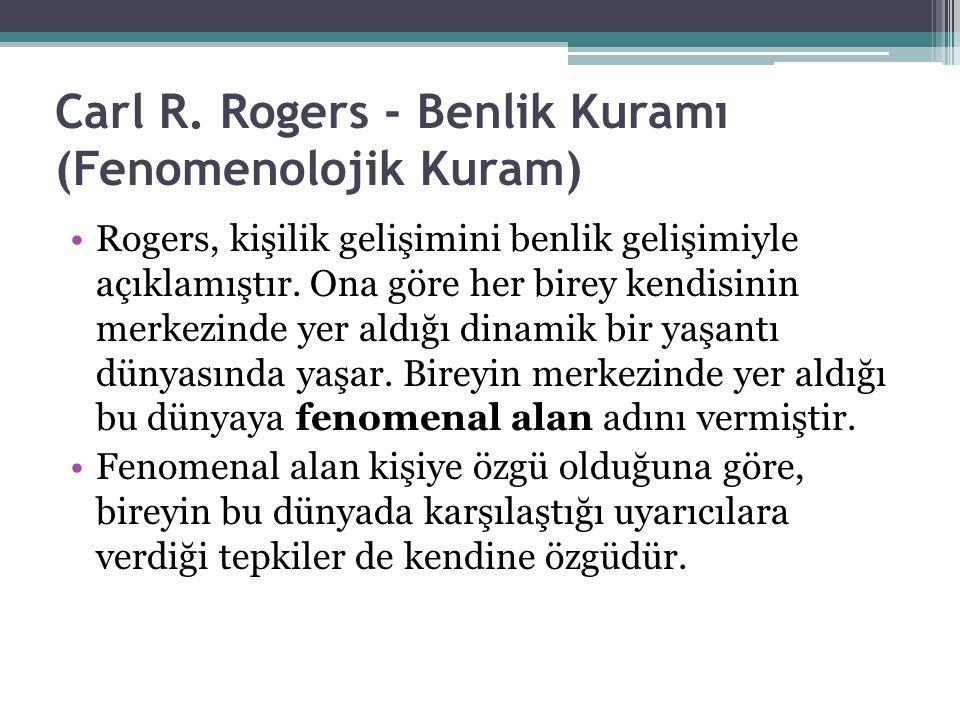 Carl R. Rogers - Benlik Kuramı (Fenomenolojik Kuram) Rogers, kişilik gelişimini benlik gelişimiyle açıklamıştır. Ona göre her birey kendisinin merkezi