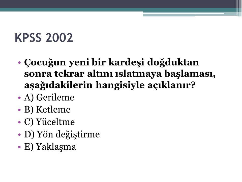 KPSS 2002 Çocuğun yeni bir kardeşi doğduktan sonra tekrar altını ıslatmaya başlaması, aşağıdakilerin hangisiyle açıklanır? A) Gerileme B) Ketleme C) Y