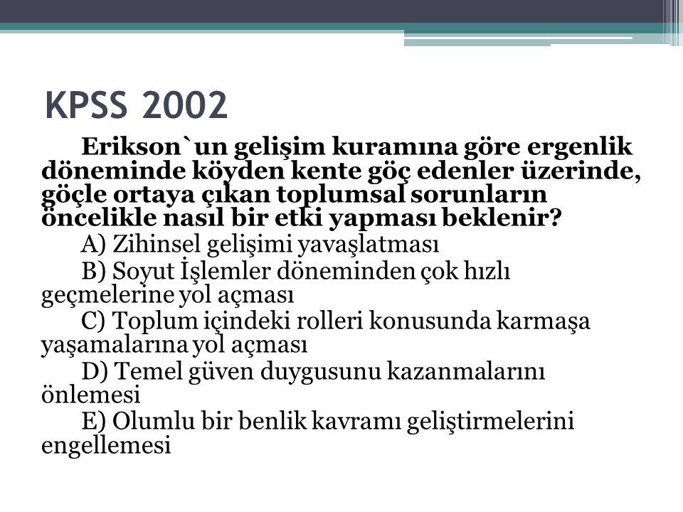 KPSS 2002 Erikson`un gelişim kuramına göre ergenlik döneminde köyden kente göç edenler üzerinde, göçle ortaya çıkan toplumsal sorunların öncelikle nas
